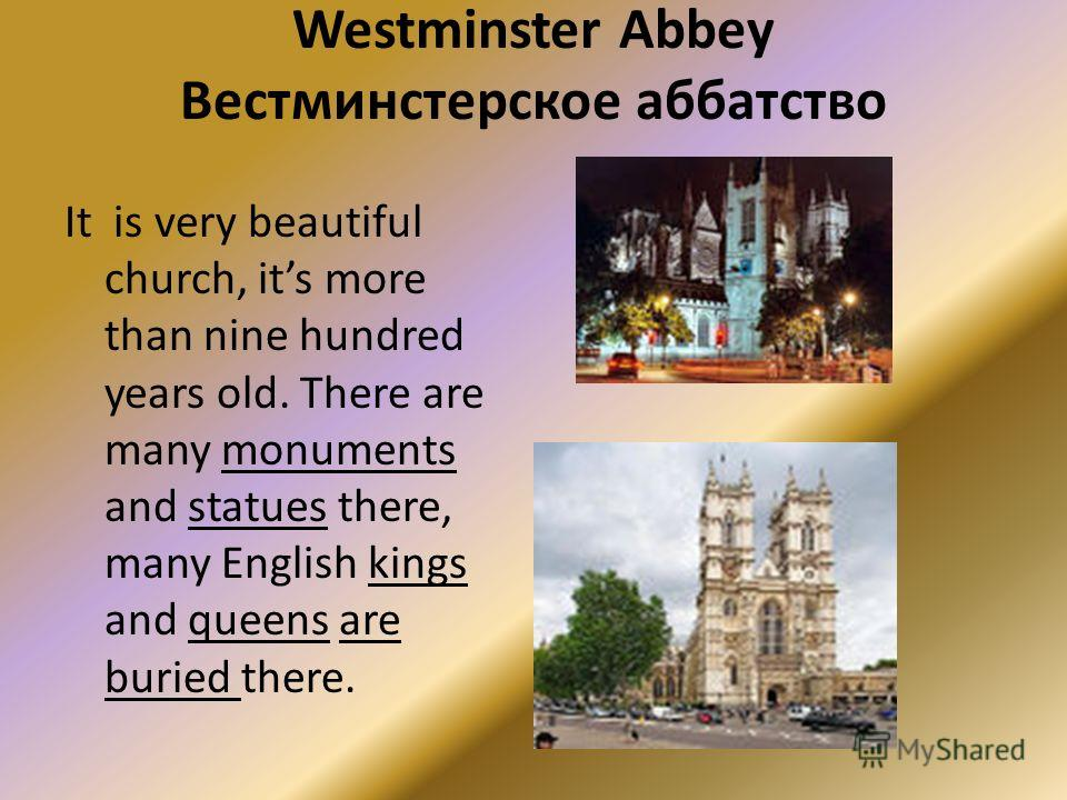 Westminster Abbey Вестминстерское аббатство It is very beautiful church, its more than nine hundred years old. There are many monuments and statues there, many English kings and queens are buried there.