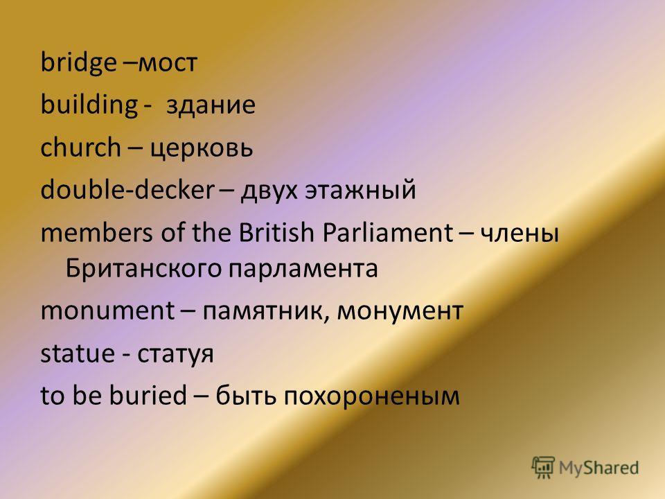 bridge –мост building - здание сhurch – церковь double-decker – двух этажный members of the British Parliament – члены Британского парламента monument – памятник, монумент statue - статуя to be buried – быть похороненым