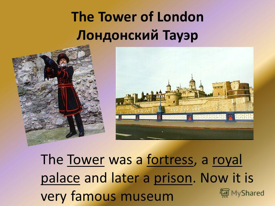 The Tower of London Лондонский Тауэр The Tower was a fortress, a royal palace and later a prison. Now it is very famous museum
