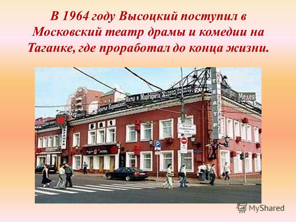В 1964 году Высоцкий поступил в Московский театр драмы и комедии на Таганке, где проработал до конца жизни.