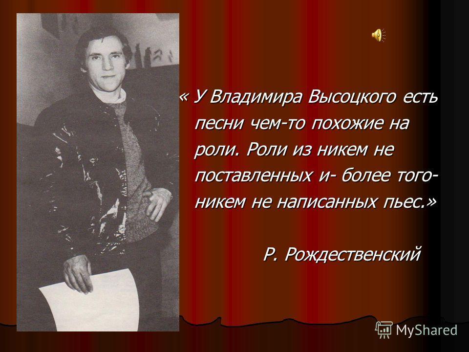 « У Владимира Высоцкого есть « У Владимира Высоцкого есть песни чем-то похожие на песни чем-то похожие на роли. Роли из никем не роли. Роли из никем не поставленных и- более того- поставленных и- более того- никем не написанных пьес.» никем не написа