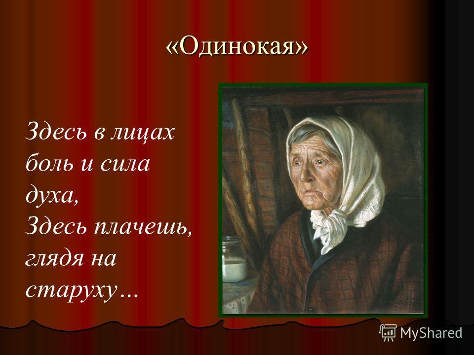 «Одинокая» Здесь в лицах боль и сила духа, Здесь плачешь, глядя на старуху…