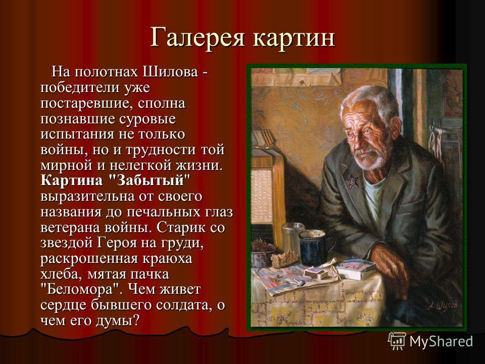 Галерея картин На полотнах Шилова - победители уже постаревшие, сполна познавшие суровые испытания не только войны, но и трудности той мирной и нелегкой жизни. Картина