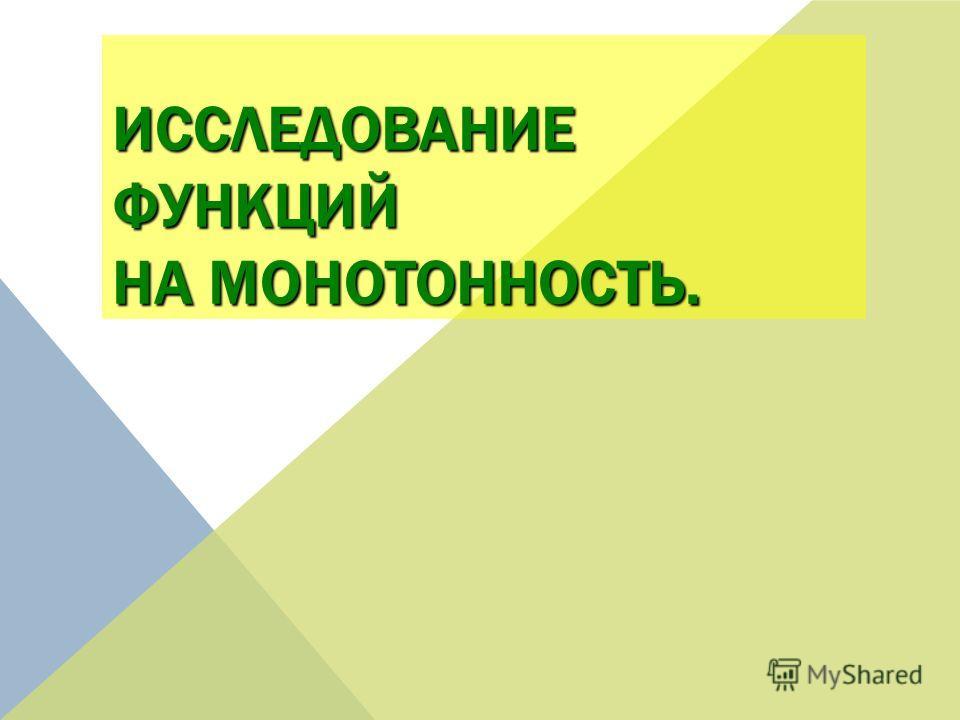 ИССЛЕДОВАНИЕ ФУНКЦИЙ НА МОНОТОННОСТЬ.