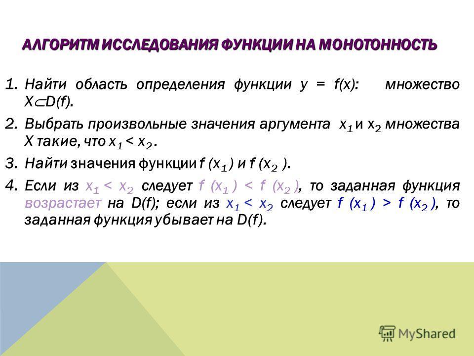 1.Найти область определения функции y = f(x): множество X D(f). 2.Выбрать произвольные значения аргумента x 1 и x 2 множества X такие, что x 1 < x 2. 3.Найти значения функции f (x 1 ) и f (x 2 ). 4.Если из x 1 f (x 2 ), то заданная функция убывает на