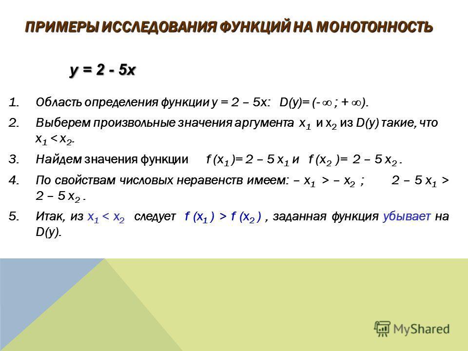1.Область определения функции y = 2 – 5x: D(y)= (- ; + ). 2.Выберем произвольные значения аргумента x 1 и x 2 из D(y) такие, что x 1 < x 2. 3.Найдем значения функции f (x 1 )= 2 – 5 x 1 и f (x 2 )= 2 – 5 x 2. 4.По свойствам числовых неравенств имеем: