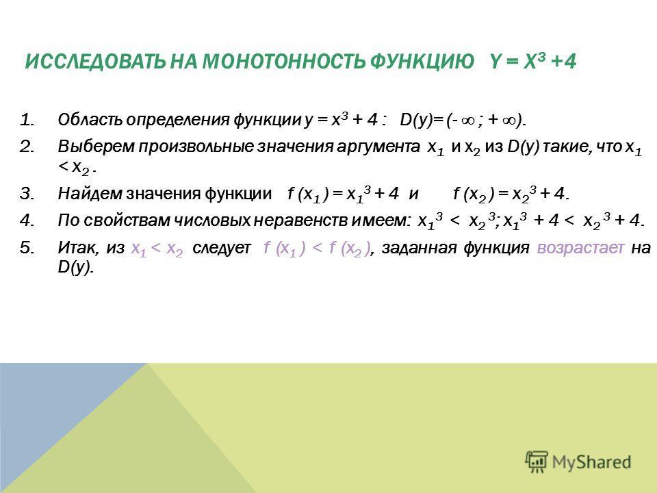 1.Область определения функции y = x 3 + 4 : D(y)= (- ; + ). 2.Выберем произвольные значения аргумента x 1 и x 2 из D(y) такие, что x 1 < x 2. 3.Найдем значения функции f (x 1 ) = x 1 3 + 4 и f (x 2 ) = x 2 3 + 4. 4.По свойствам числовых неравенств им