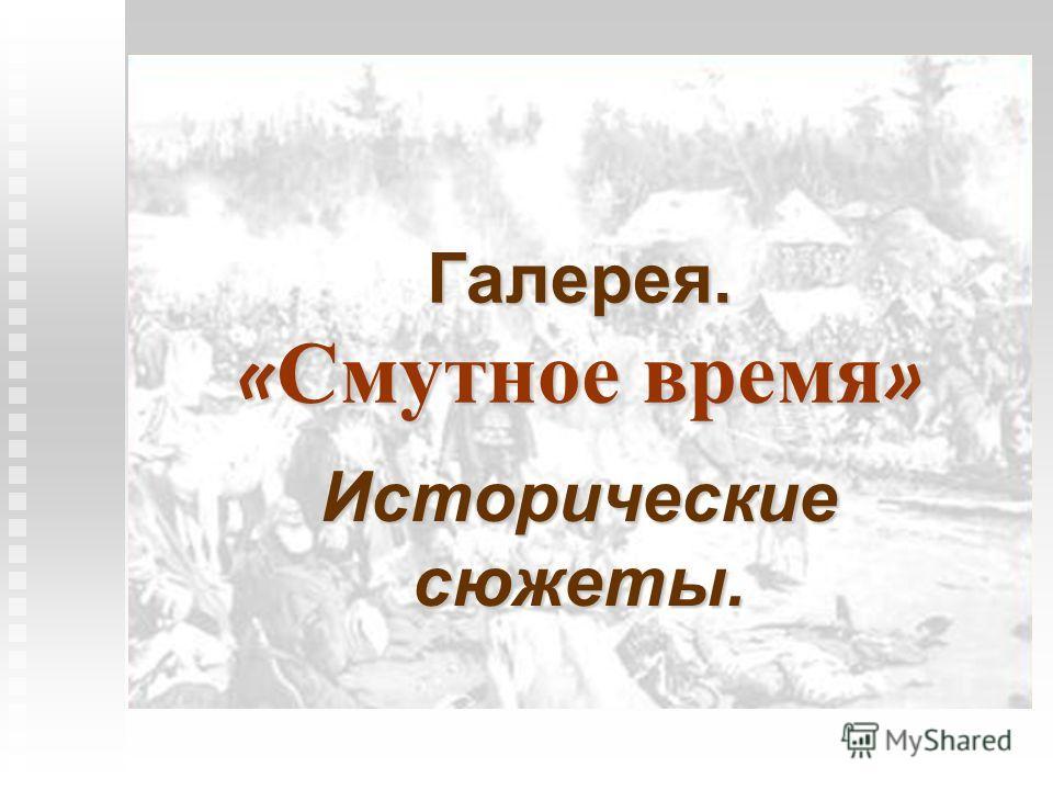 Галерея. « Смутное время » Исторические сюжеты.