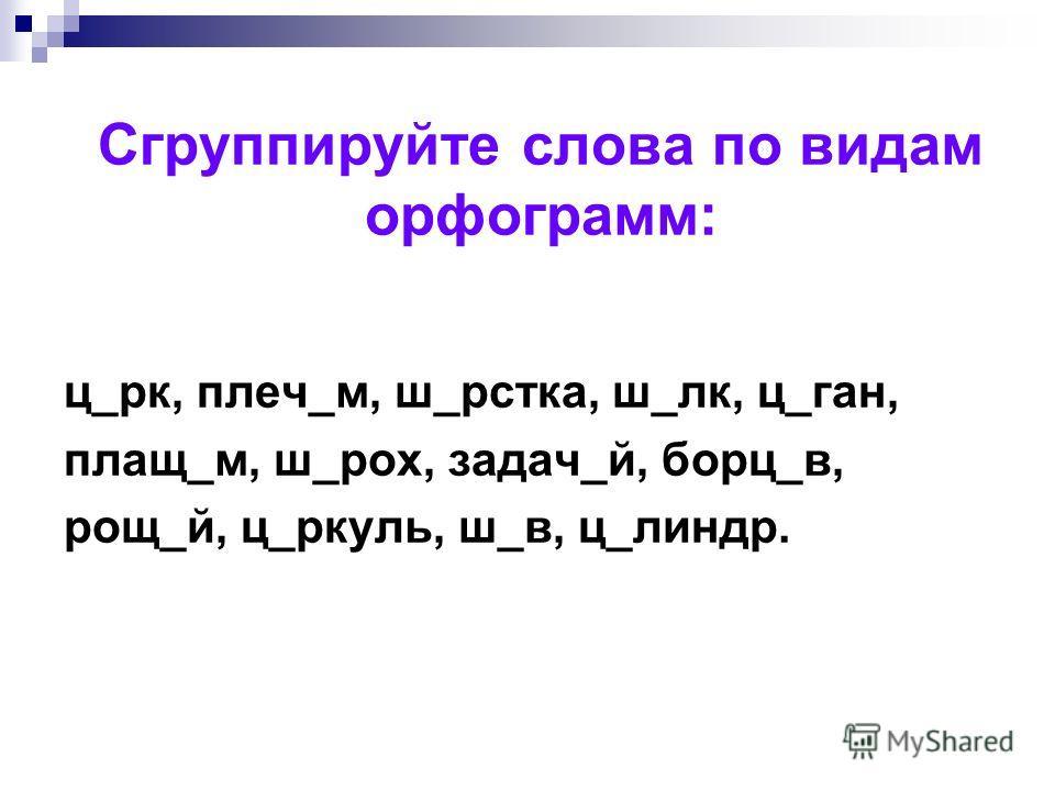 Сгруппируйте слова по видам орфограмм: ц_рк, плеч_м, ш_рстка, ш_лк, ц_ган, плащ_м, ш_рох, задач_й, борц_в, рощ_й, ц_ркуль, ш_в, ц_линдр.