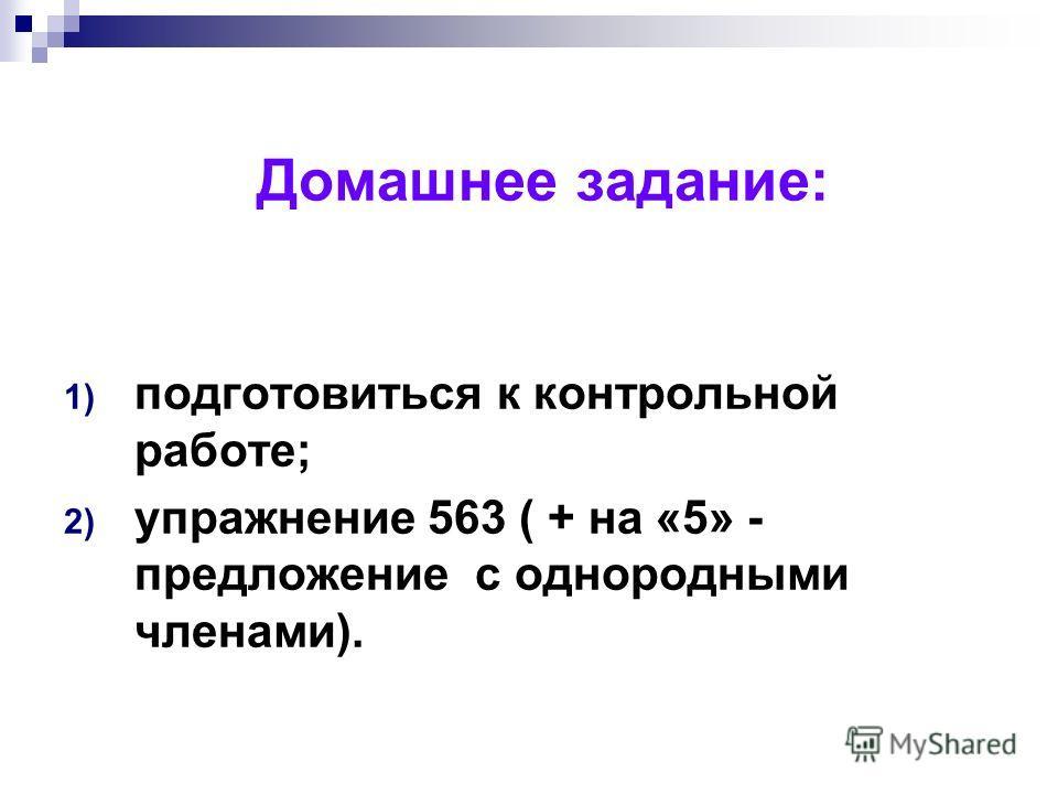 Домашнее задание: 1) подготовиться к контрольной работе; 2) упражнение 563 ( + на «5» - предложение с однородными членами).