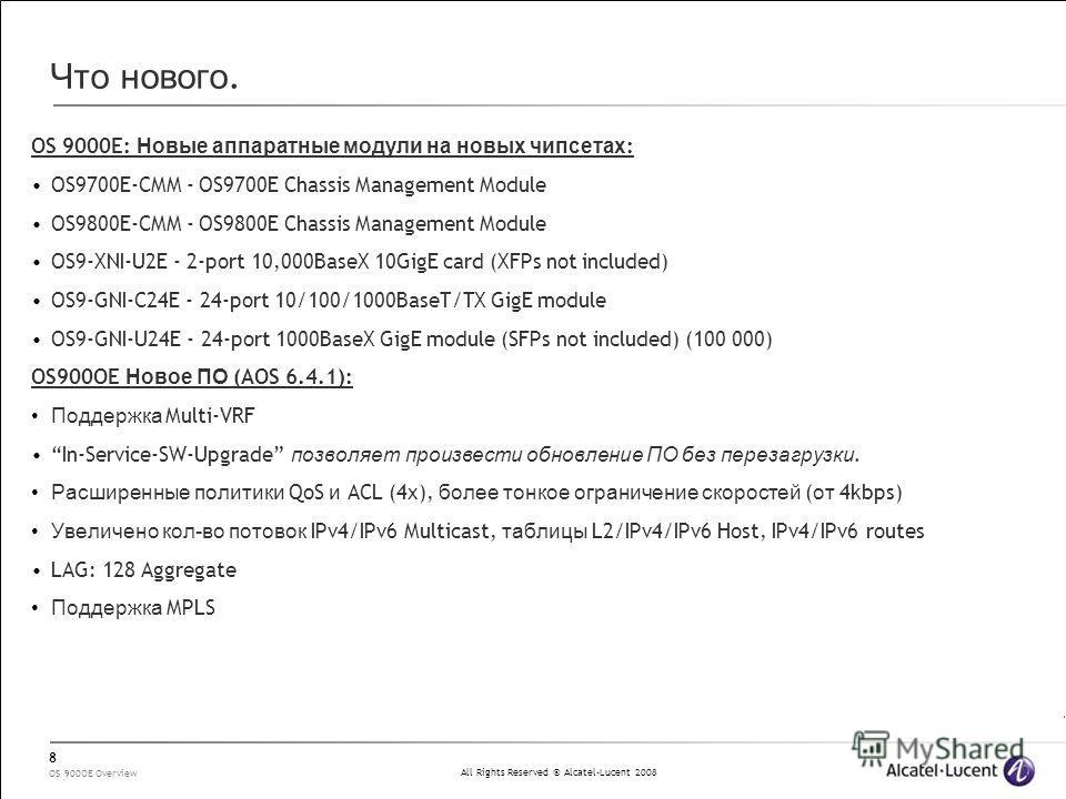 All Rights Reserved © Alcatel-Lucent 2008 OS 900OE Overview 8 Что нового. OS 9000E: Новые аппаратные модули на новых чипсетах : OS9700E-CMM - OS9700E Chassis Management Module OS9800E-CMM - OS9800E Chassis Management Module OS9-XNI-U2E - 2-port 10,00