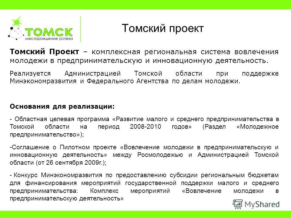 Томский Проект – комплексная региональная система вовлечения молодежи в предпринимательскую и инновационную деятельность. Реализуется Администрацией Томской области при поддержке Минэкономразвития и Федерального Агентства по делам молодежи. Основания
