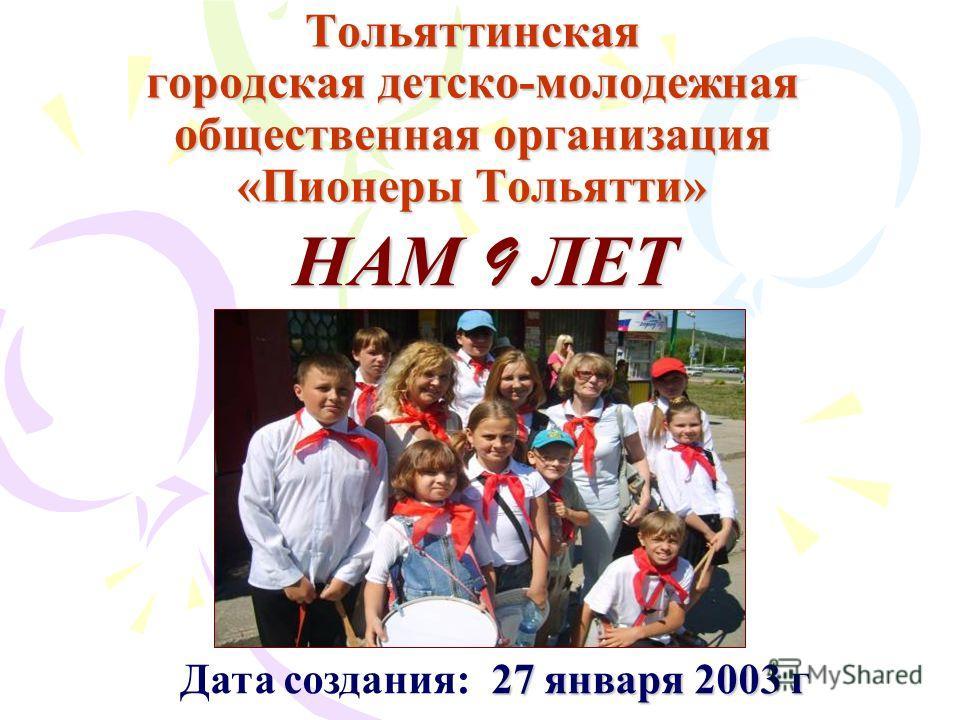Тольяттинская городская детско-молодежная общественная организация «Пионеры Тольятти» 27 января 2003 г Дата создания: 27 января 2003 г НАМ 9 ЛЕТ