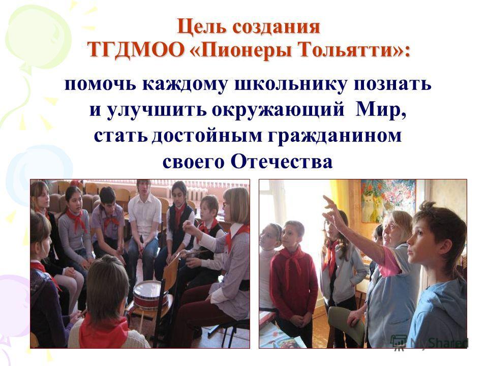 Цель создания ТГДМОО «Пионеры Тольятти»: помочь каждому школьнику познать и улучшить окружающий Мир, стать достойным гражданином своего Отечества
