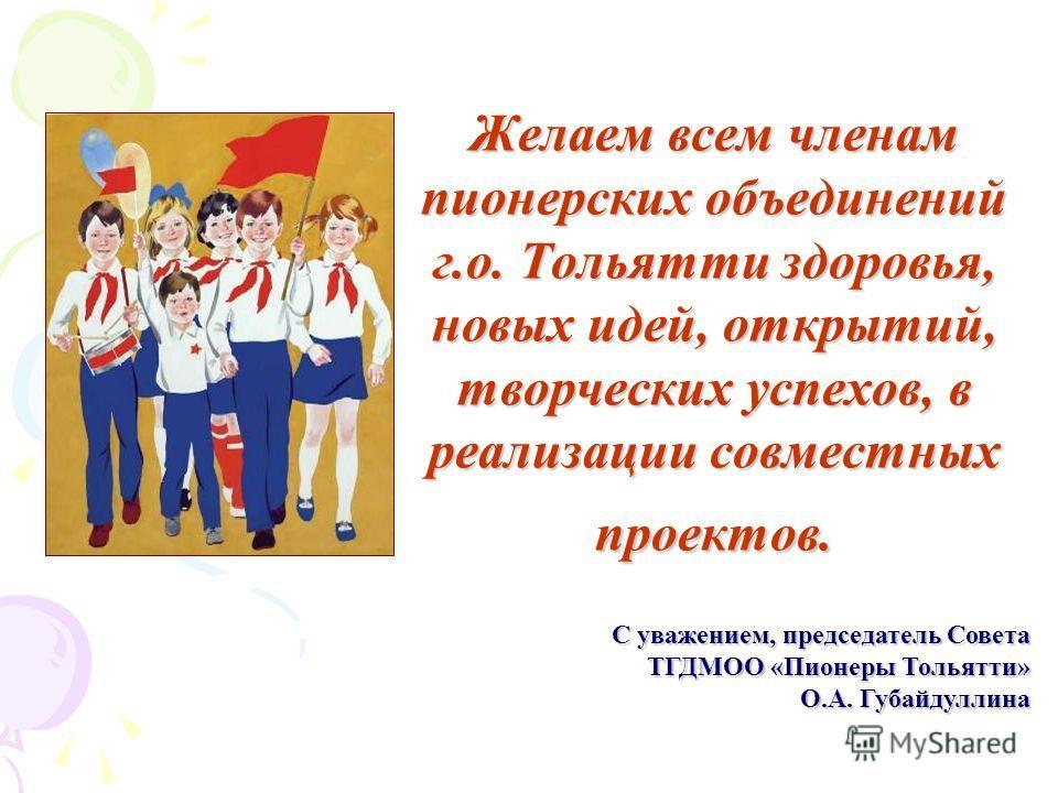 Желаем всем членам пионерских объединений г.о. Тольятти здоровья, новых идей, открытий, творческих успехов, в реализации совместных проектов. С уважением, председатель Совета ТГДМОО «Пионеры Тольятти» О.А. Губайдуллина