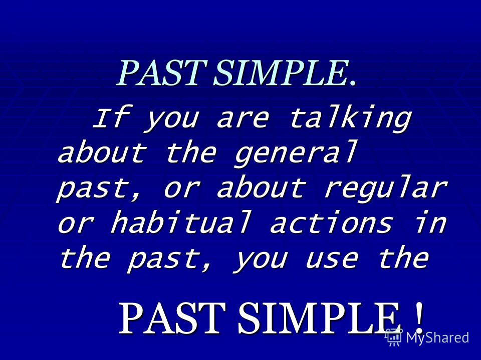 PAST SIMPLE. If you are talking about the general past, or about regular or habitual actions in the past, you use the PAST SIMPLE !
