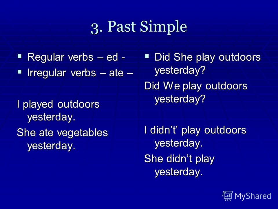 3. Past Simple Regular verbs – ed - Regular verbs – ed - Irregular verbs – ate – Irregular verbs – ate – I played outdoors yesterday. She ate vegetables yesterday. Did She play outdoors yesterday? Did She play outdoors yesterday? Did We play outdoors
