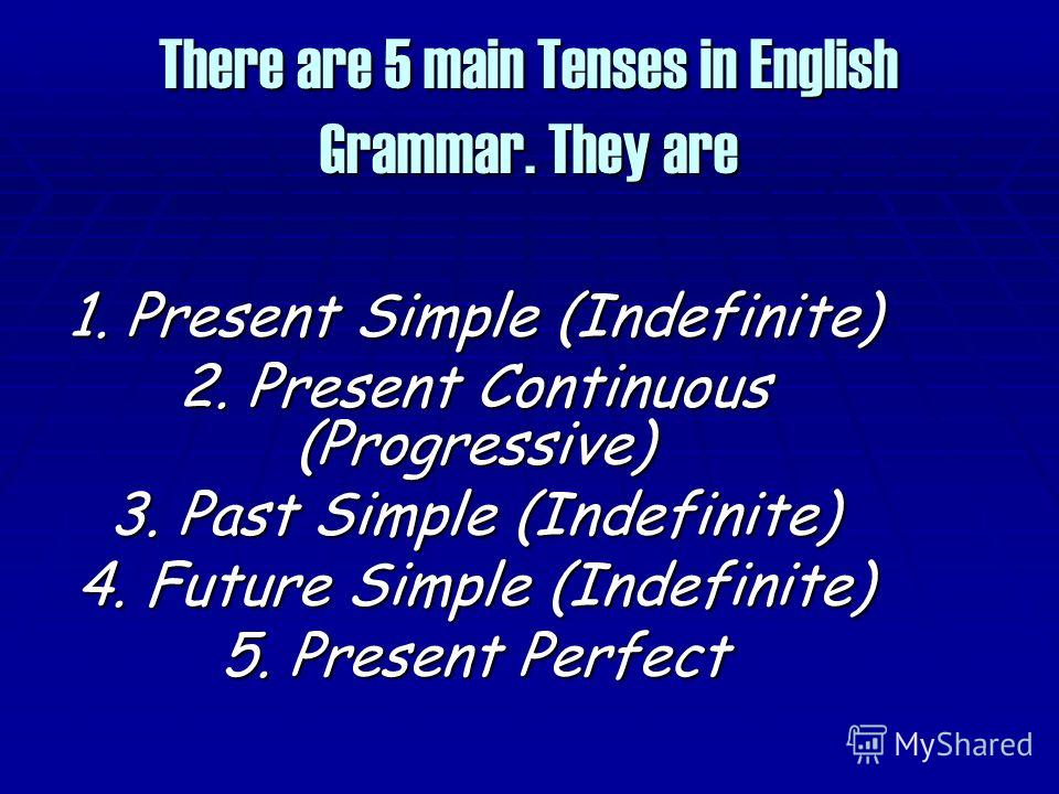There are 5 main Tenses in English Grammar. They are 1. Present Simple (Indefinite) 2. Present Continuous (Progressive) 3. Past Simple (Indefinite) 4. Future Simple (Indefinite) 5. Present Perfect
