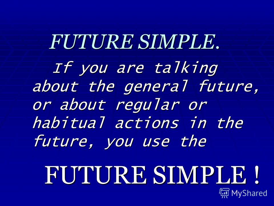 FUTURE SIMPLE. If you are talking about the general future, or about regular or habitual actions in the future, you use the FUTURE SIMPLE !