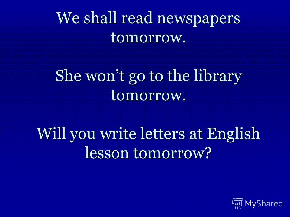 We shall read newspapers tomorrow. She wont go to the library tomorrow. Will you write letters at English lesson tomorrow?