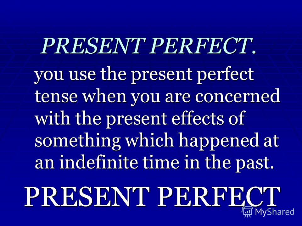 PRESENT PERFECT. you use the present perfect tense when you are concerned with the present effects of something which happened at an indefinite time in the past. PRESENT PERFECT