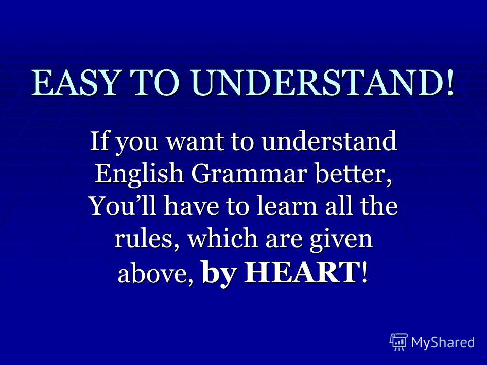 EASY TO UNDERSTAND! If you want to understand English Grammar better, Youll have to learn all the rules, which are given above, by HEART!