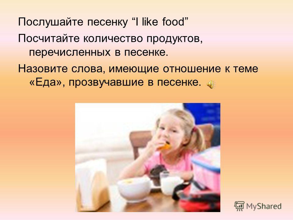 Послушайте песенку I like food Посчитайте количество продуктов, перечисленных в песенке. Назовите слова, имеющие отношение к теме «Еда», прозвучавшие в песенке.