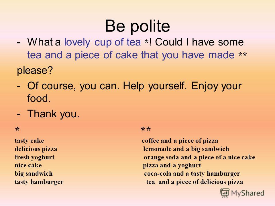Be polite -What a lovely cup of tea * ! Could I have some tea and a piece of cake that you have made ** please? -Of course, you can. Help yourself. Enjoy your food. -Thank you. * ** tasty cake coffee and a piece of pizza delicious pizza lemonade and