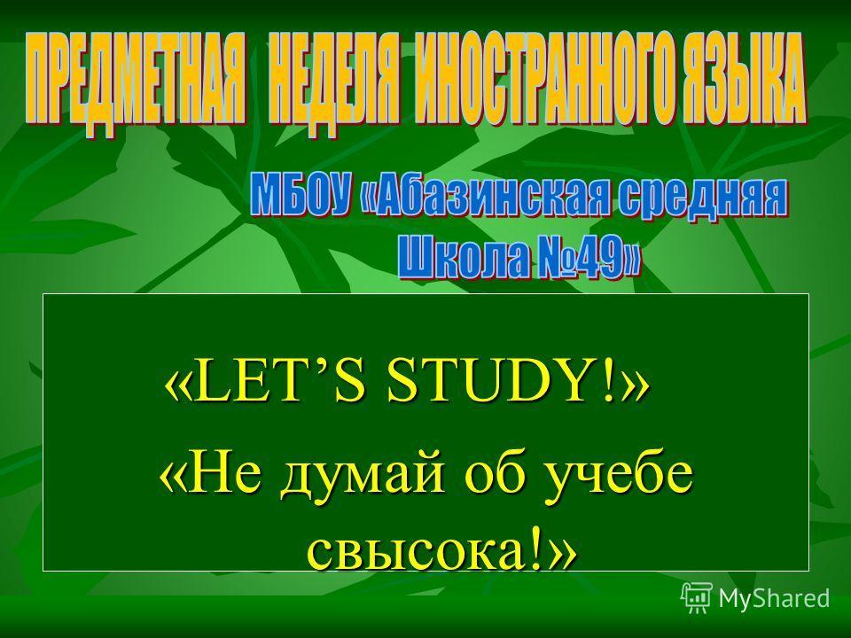 «LETS STUDY!» «LETS STUDY!» «Не думай об учебе свысока!»