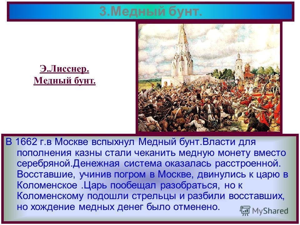 В 1662 г.в Москве вспыхнул Медный бунт.Власти для пополнения казны стали чеканить медную монету вместо серебряной.Денежная система оказалась расстроенной. Восставшие, учинив погром в Москве, двинулись к царю в Коломенское.Царь пообещал разобраться, н