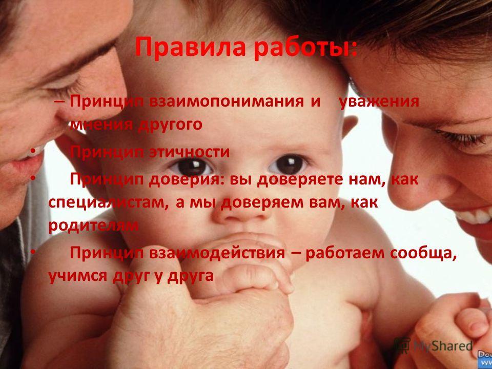 Правила работы: – Принцип взаимопонимания и уважения мнения другого Принцип этичности Принцип доверия: вы доверяете нам, как специалистам, а мы доверяем вам, как родителям Принцип взаимодействия – работаем сообща, учимся друг у друга