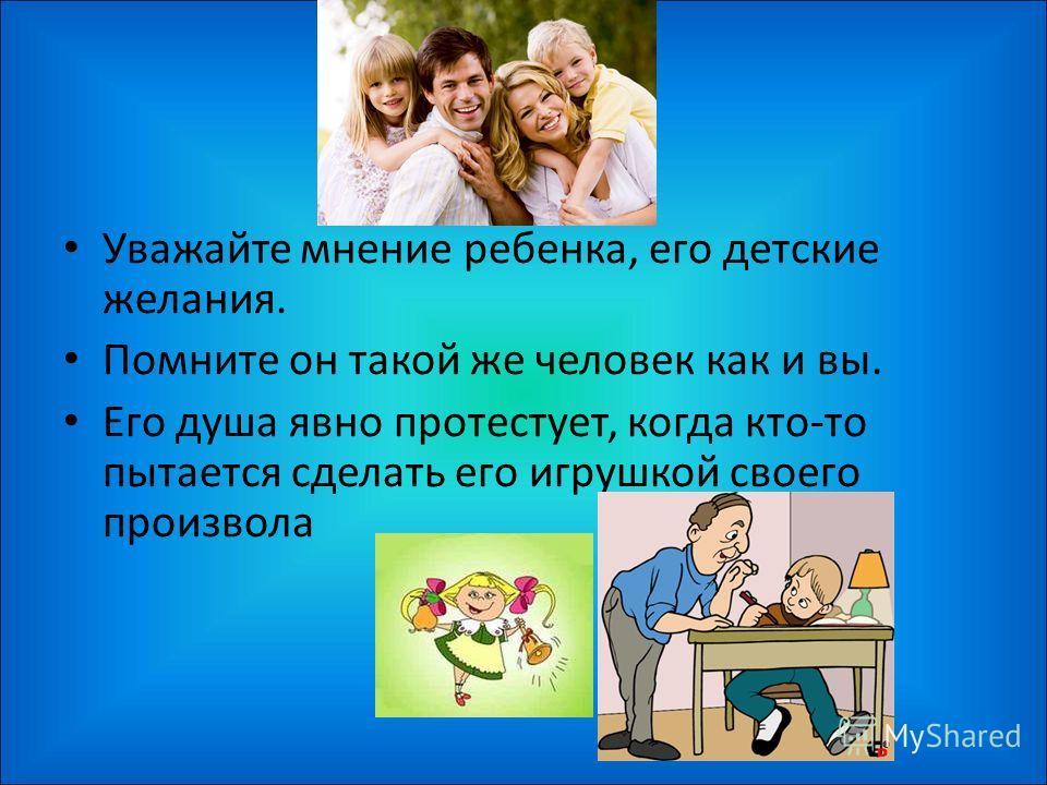 Уважайте мнение ребенка, его детские желания. Помните он такой же человек как и вы. Его душа явно протестует, когда кто-то пытается сделать его игрушкой своего произвола