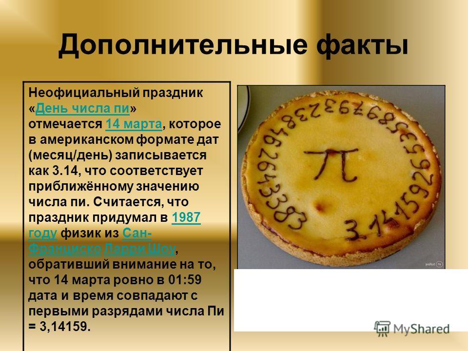 Дополнительные факты Неофициальный праздник «День числа пи» отмечается 14 марта, которое в американском формате дат (месяц/день) записывается как 3.14, что соответствует приближённому значению числа пи. Считается, что праздник придумал в 1987 году фи
