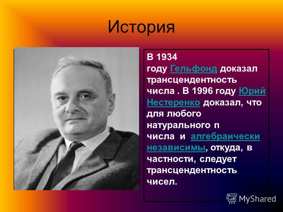 История В 1934 году Гельфонд доказал трансцендентность числа. В 1996 году Юрий Нестеренко доказал, что для любого натурального n числа и алгебраически независимы, откуда, в частности, следует трансцендентность чисел.ГельфондЮрий Нестеренкоалгебраичес