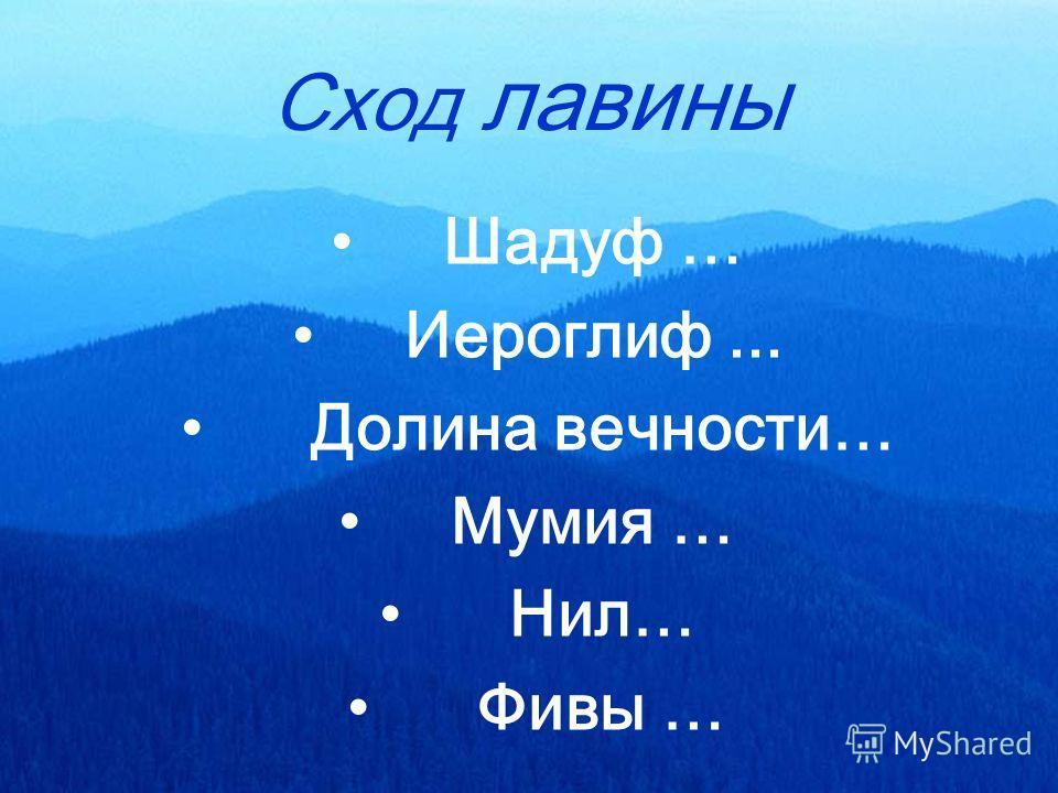 Сход лавины Шадуф … Иероглиф... Долина вечности… Мумия … Нил… Фивы …