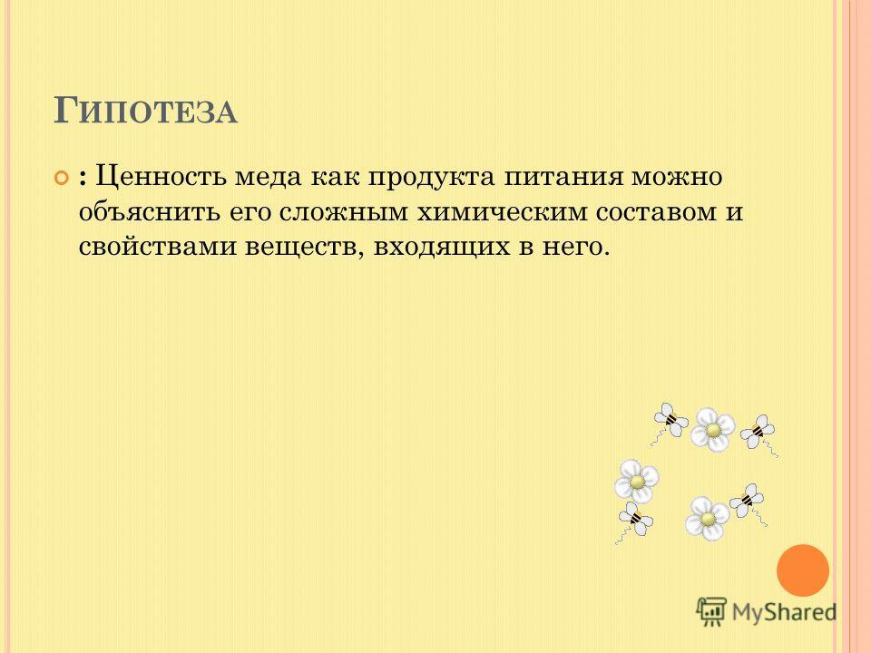 Г ИПОТЕЗА : Ценность меда как продукта питания можно объяснить его сложным химическим составом и свойствами веществ, входящих в него.