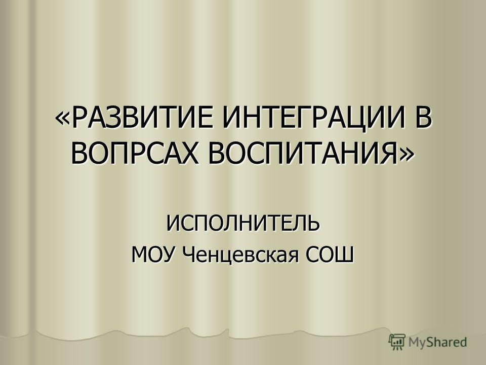 «РАЗВИТИЕ ИНТЕГРАЦИИ В ВОПРСАХ ВОСПИТАНИЯ» ИСПОЛНИТЕЛЬ МОУ Ченцевская СОШ
