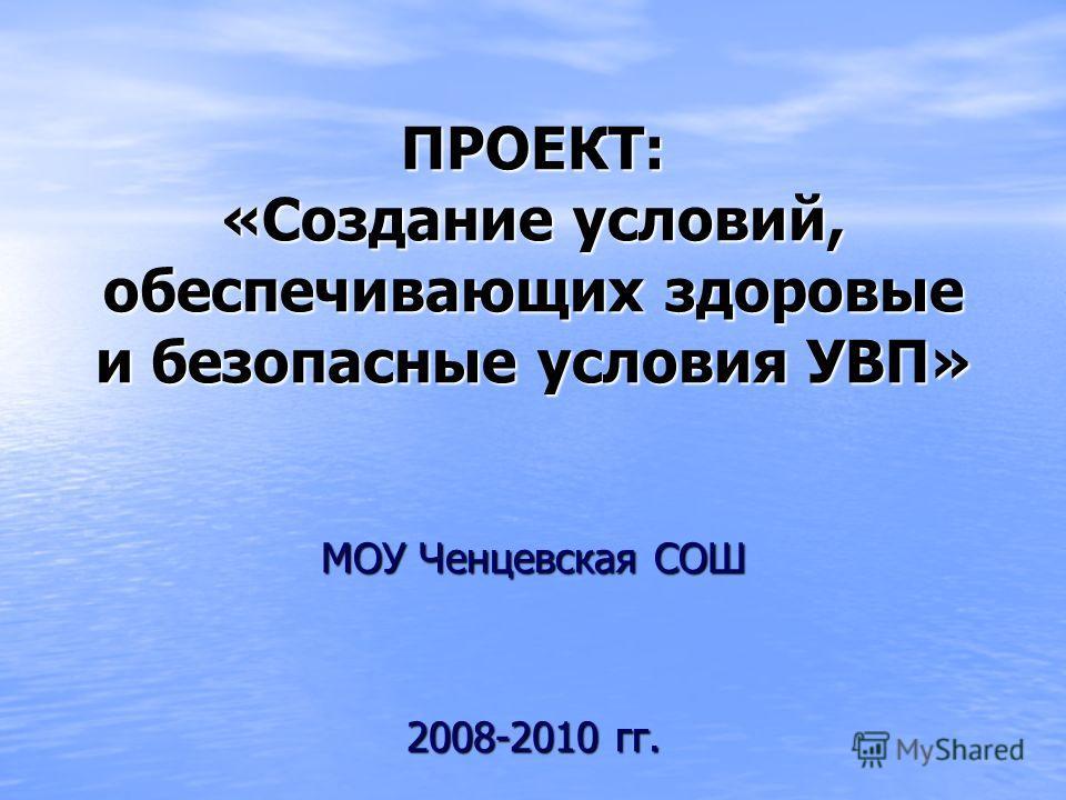 ПРОЕКТ: «Создание условий, обеспечивающих здоровые и безопасные условия УВП» МОУ Ченцевская СОШ 2008-2010 гг.