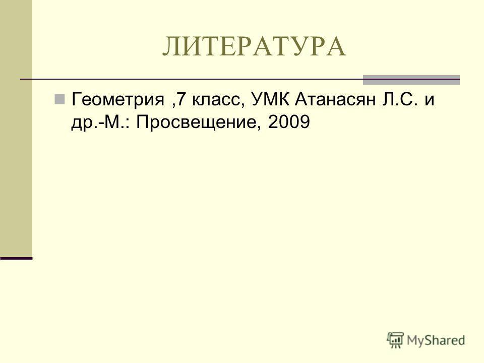 ЛИТЕРАТУРА Геометрия,7 класс, УМК Атанасян Л.С. и др.-М.: Просвещение, 2009
