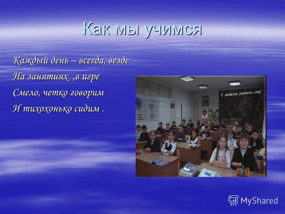 Как мы учимся Каждый день – всегда, везде На занятиях,в игре Смело, четко говорим И тихохонько сидим.