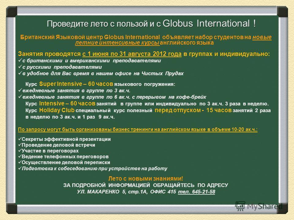 Проведите лето с пользой и с Globus International ! Британский Языковой центр Globus International объявляет набор студентов на новые летние интенсивные курсы английского языка Занятия проводятся с 1 июня по 31 августа 2012 года в группах и индивидуа