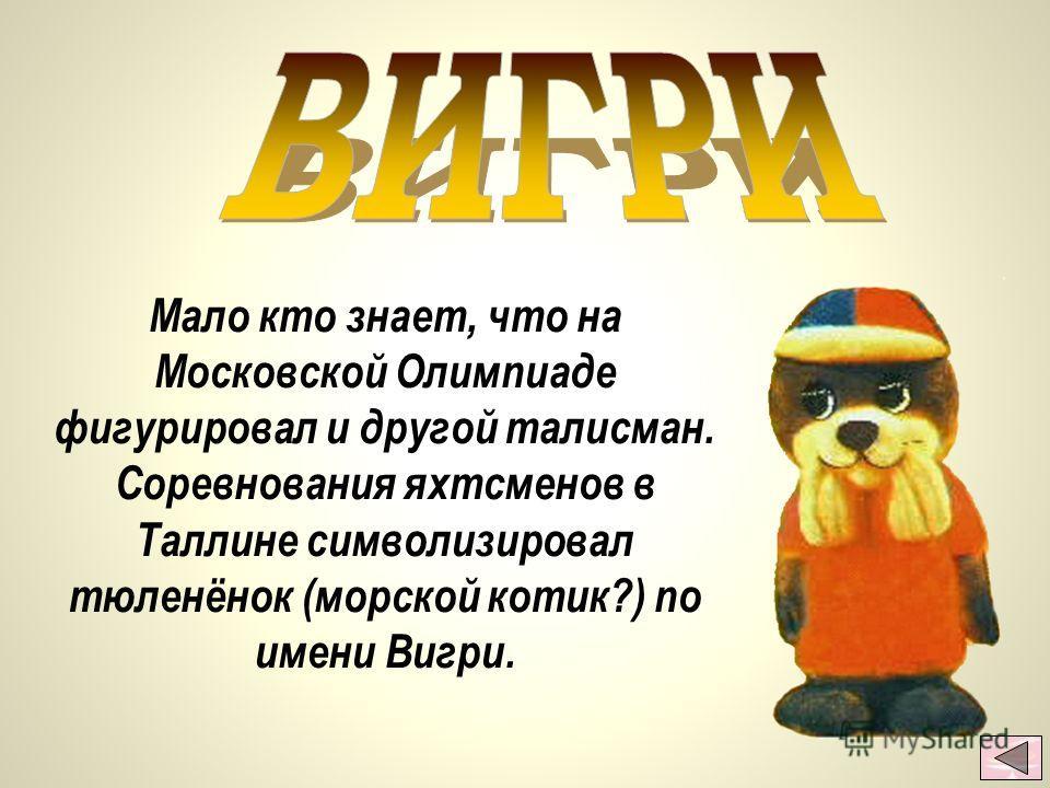 Мало кто знает, что на Московской Олимпиаде фигурировал и другой талисман. Соревнования яхтсменов в Таллине символизировал тюленёнок (морской котик?) по имени Вигри.