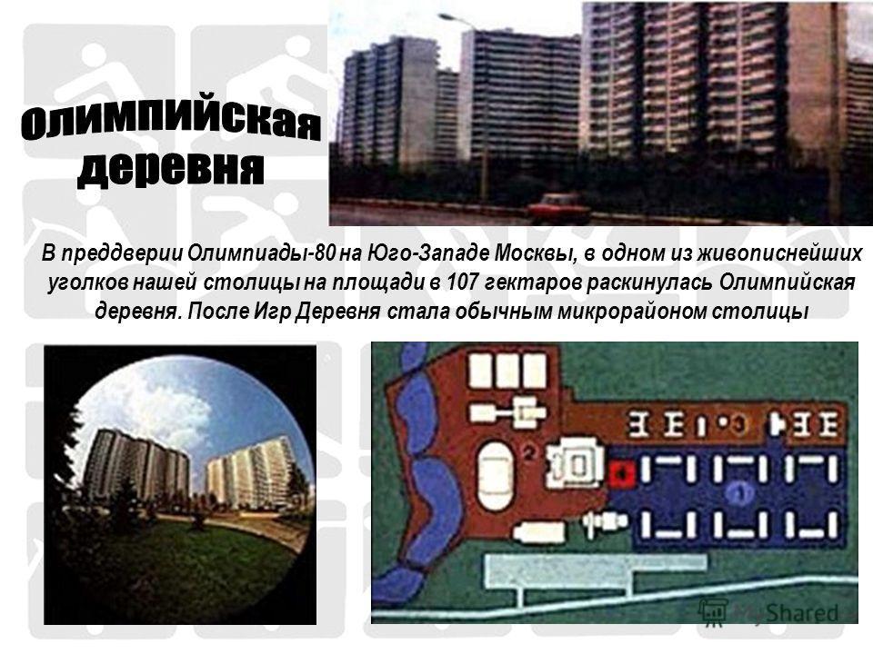 В преддверии Олимпиады-80 на Юго-Западе Москвы, в одном из живописнейших уголков нашей столицы на площади в 107 гектаров раскинулась Олимпийская деревня. После Игр Деревня стала обычным микрорайоном столицы