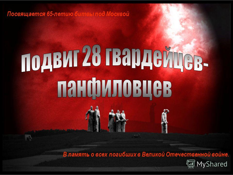 Посвящается 65-летию битвы под Москвой В память о всех погибших в Великой Отечественной войне.