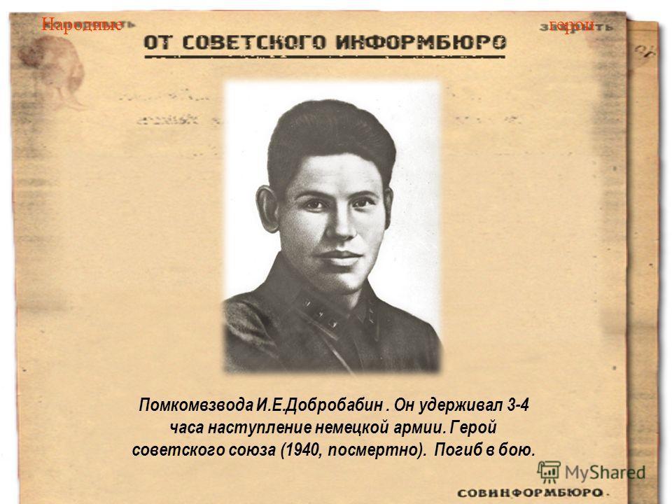 Помкомвзвода И.Е.Добробабин. Он удерживал 3-4 часа наступление немецкой армии. Герой советского союза (1940, посмертно). Погиб в бою. Народныегерои