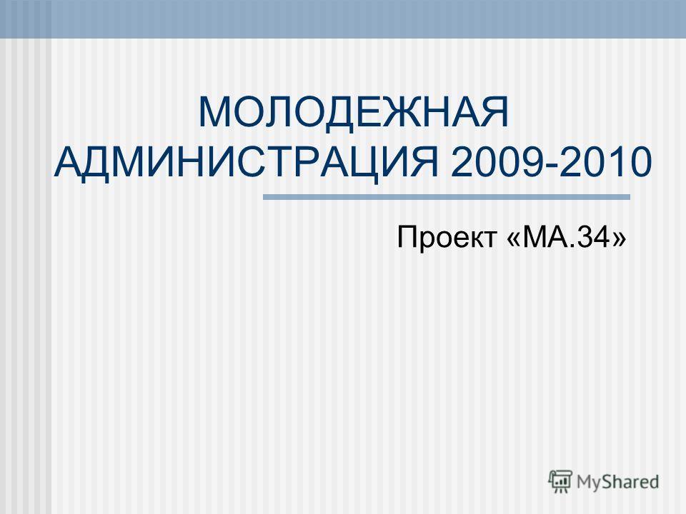 МОЛОДЕЖНАЯ АДМИНИСТРАЦИЯ 2009-2010 Проект «МА.34»