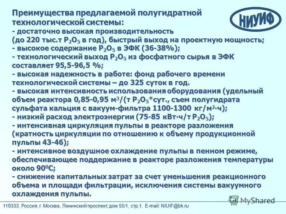 119333, Россия, г. Москва, Ленинский проспект, дом 55/1, стр.1. E-mail: NIUIF@bk.ru Преимущества предлагаемой полугидратной технологической системы: - достаточно высокая производительность (до 220 тыс.т Р 2 О 5 в год), быстрый выход на проектную мощн