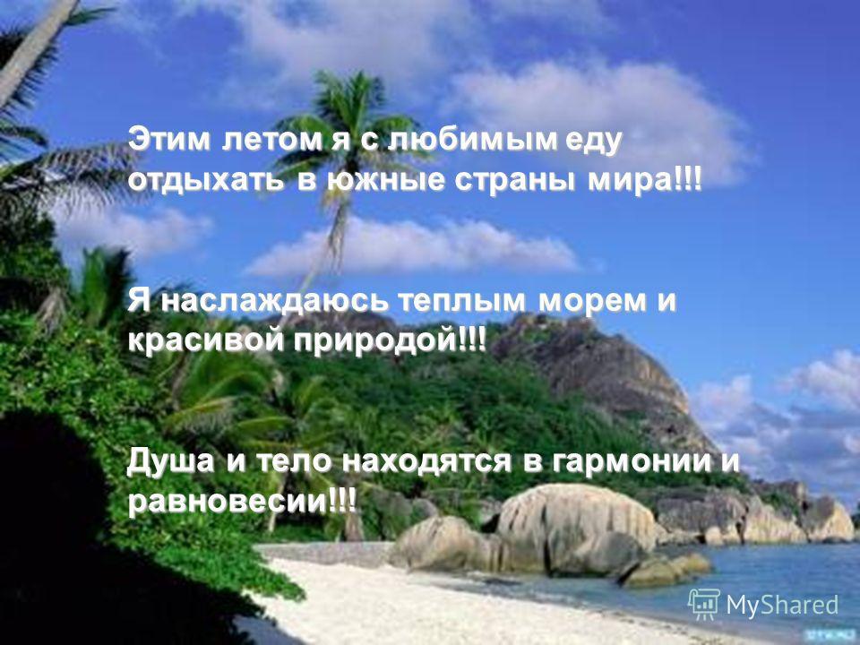 Этим летом я с любимым еду отдыхать в южные страны мира!!! Я наслаждаюсь теплым морем и красивой природой!!! Душа и тело находятся в гармонии и равновесии!!!
