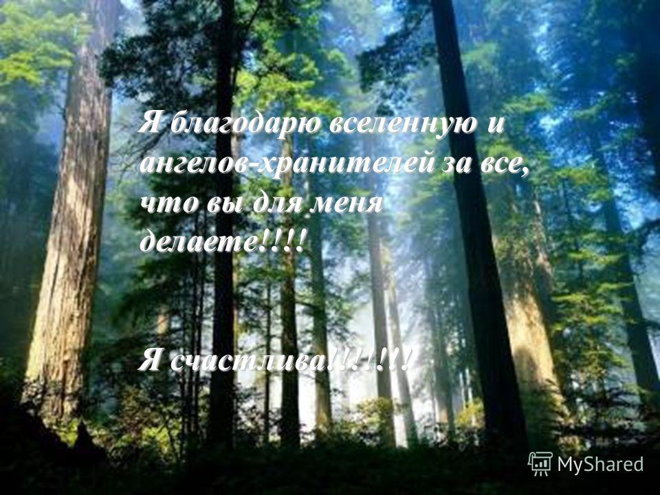 Я благодарю вселенную и ангелов-хранителей за все, что вы для меня делаете!!!! Я счастлива!!!!!!!