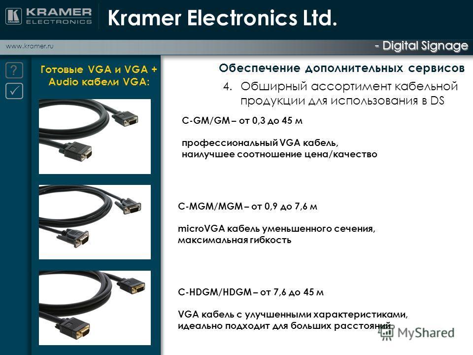- Digital Signage www.kramer.ru Готовые VGA и VGA + Audio кабели VGA: Kramer Electronics Ltd. С-GM/GM – от 0,3 до 45 м профессиональный VGA кабель, наилучшее соотношение цена/качество С-MGM/MGM – от 0,9 до 7,6 м microVGA кабель уменьшенного сечения,